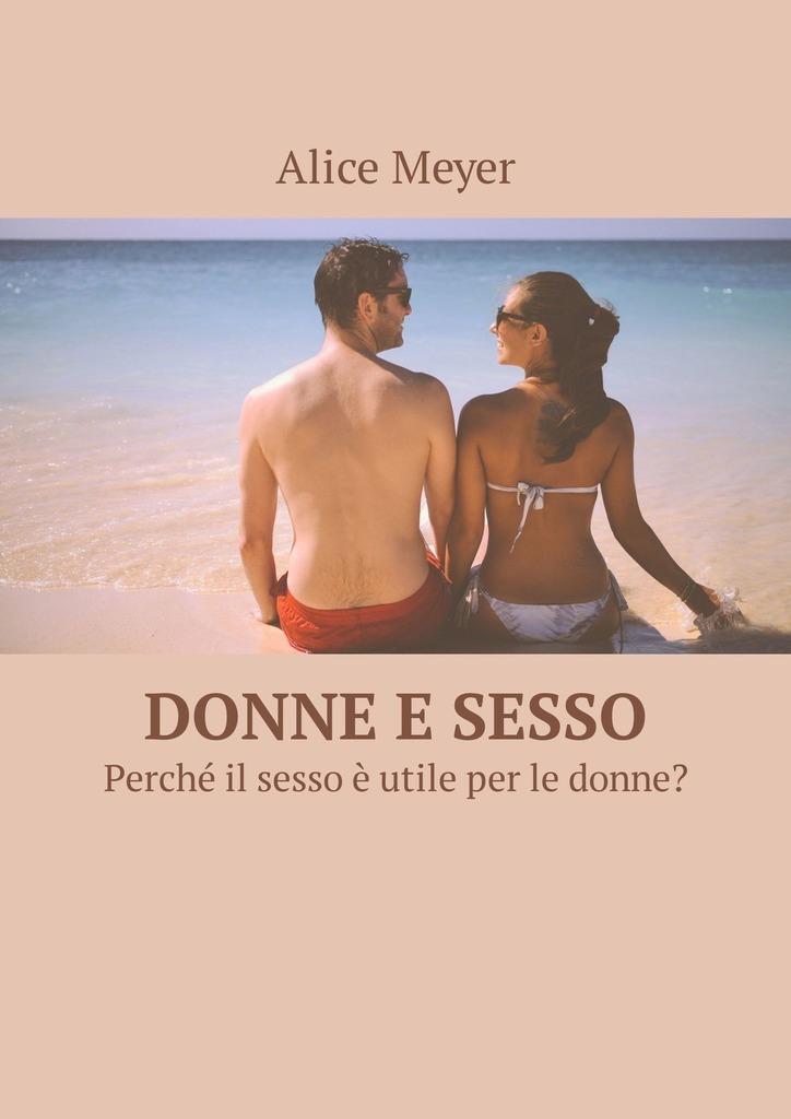 Alice Meyer Donne e sesso. Perché il sesso è utile per le donne? il paradiso e per sempre