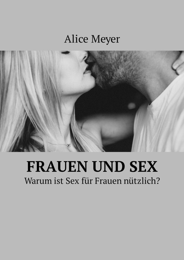Alice Meyer Frauen und Sex. Warum ist Sex für Frauen nützlich?
