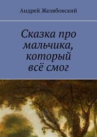 Андрей Желябовский - Сказка про мальчика, который всё смог
