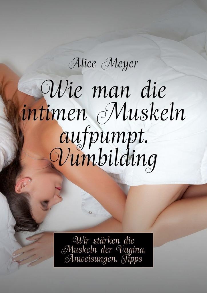 Alice Meyer Wie man die intimen Muskeln aufpumpt. Vumbilding. Wir stärken die Muskeln der Vagina. Anweisungen. Tipps