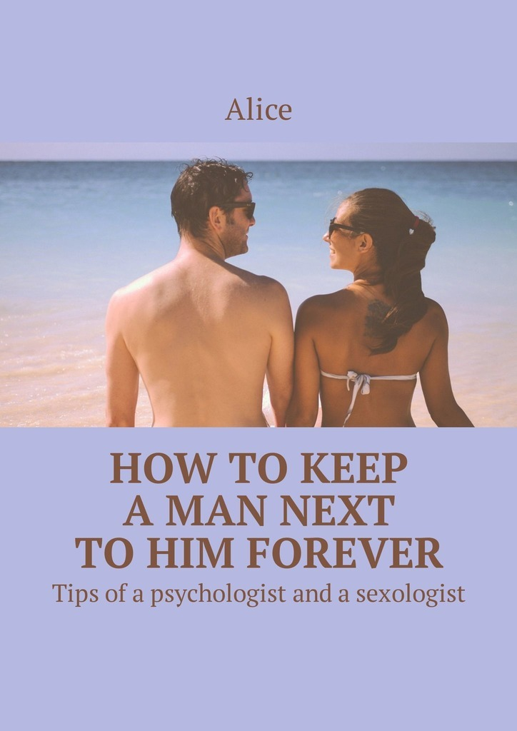 Alice How to keep a man next to him forever. Tips of a psychologist and a sexologist футболка на заказ со своей надписью