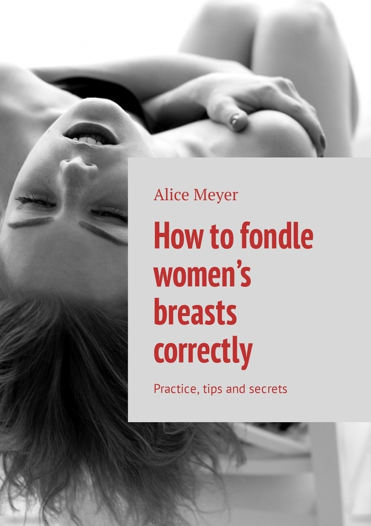 Alice Meyer How to fondle women's breasts correctly. Practice, tips and secrets how to detect a lump in your breast using breast light screeing device