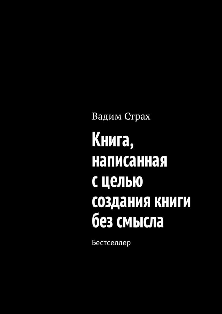 Вадим Страх Книга, написанная сцелью создания книги без смысла. Бестселлер