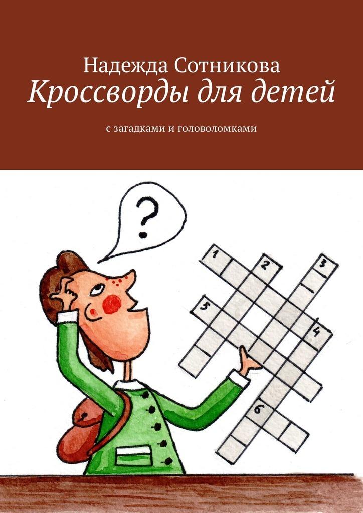Надежда Анатольевна Сотникова Кроссворды для детей. Сзагадками иголоволомками