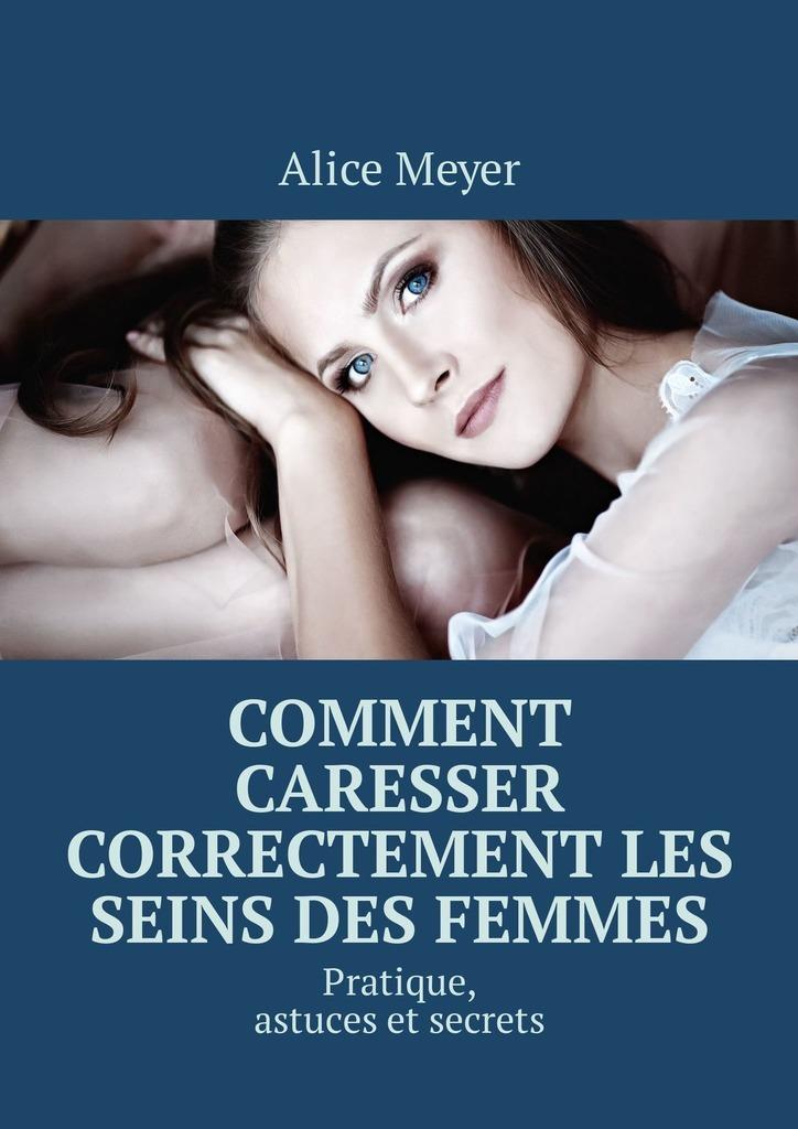 Alice Meyer Comment caresser correctement les seins des femmes. Pratique, astuces et secrets