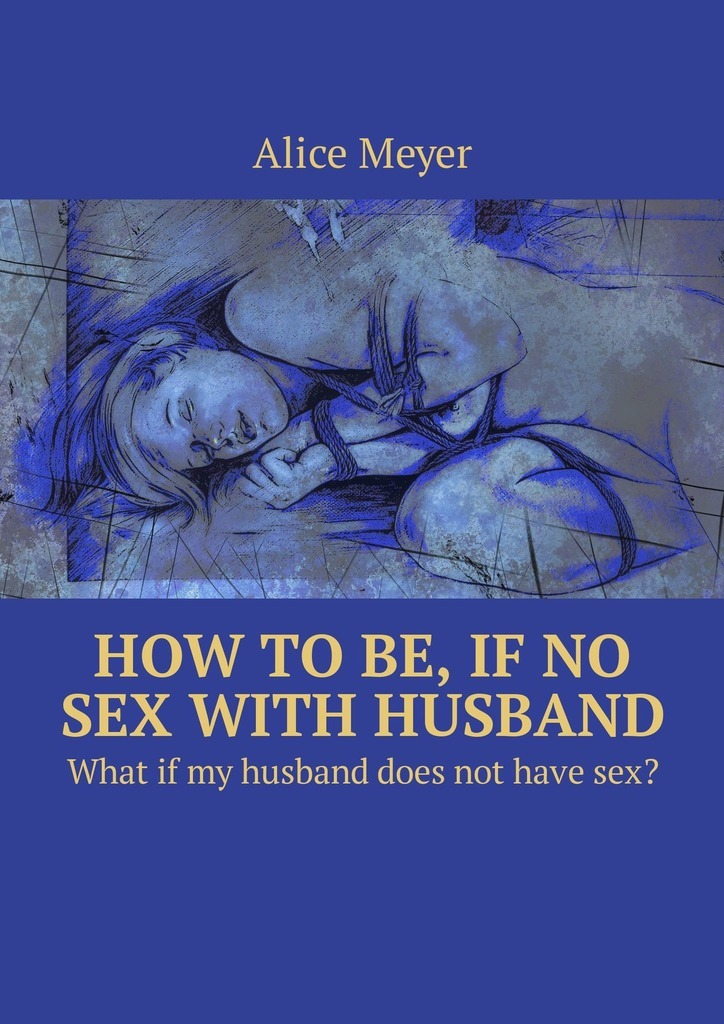 Alice Meyer How to be, if no sex with husband. What if my husband does not have sex? ISBN: 9785449309099 александр васильев царица парижских кабаре