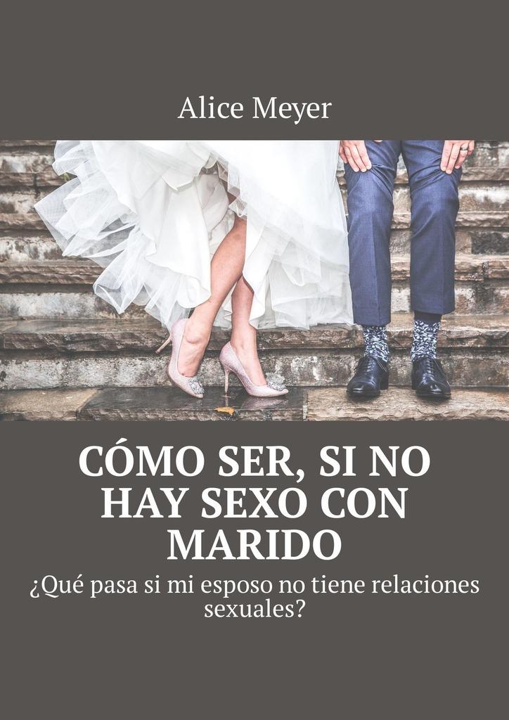 Alice Meyer Cómo ser, si no hay sexo con marido. ¿Qué pasa si mi esposo no tiene relaciones sexuales? marquez g el coronel no tiene quien le escriba isbn 9788497592352