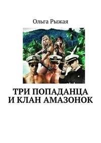 Ольга Рыжая - Три попаданца иклан амазонок