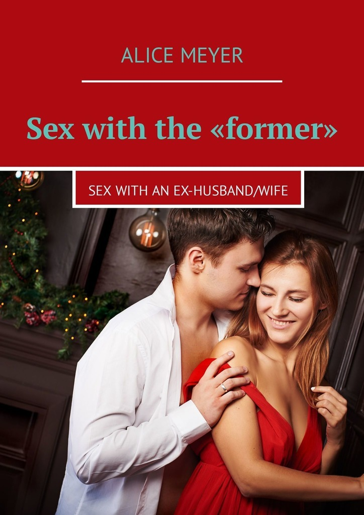 Alice Meyer Sex with the «former». Sex with an ex-husband/wife my sister s ex