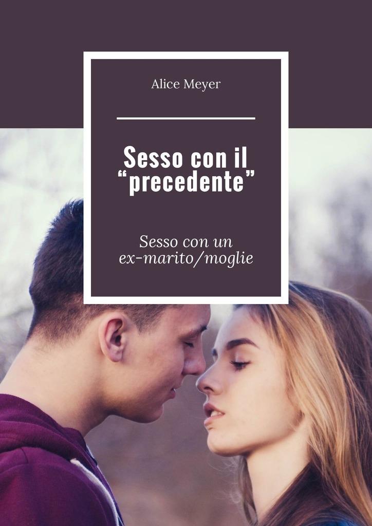 Alice Meyer Sesso con il «precedente». Sessocon un ex-marito/moglie все цены