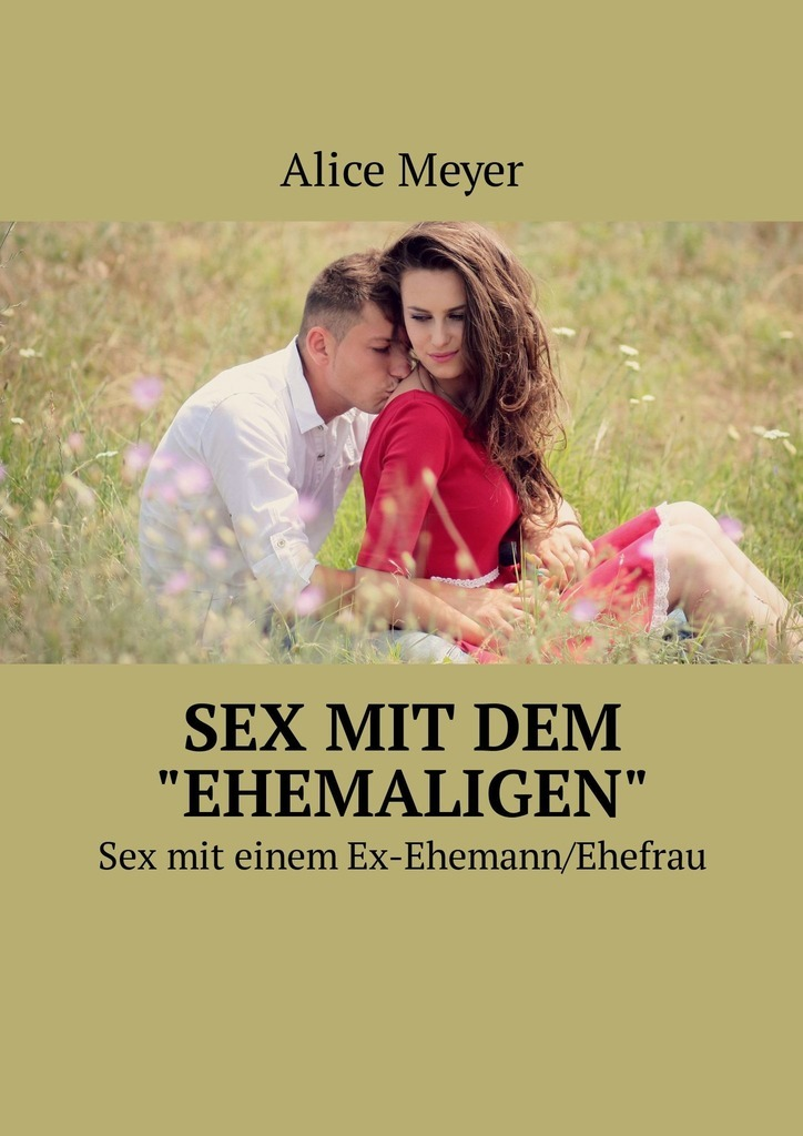 Alice Meyer Sex mit dem «ehemaligen». Sexmit einem Ex-Ehemann/Ehefrau