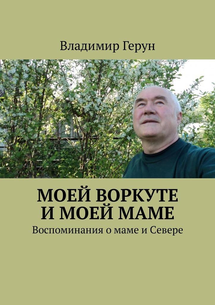 Владимир Герун Моей Воркуте имоеймаме. Воспоминания омаме иСевере владимир герун моей маме и
