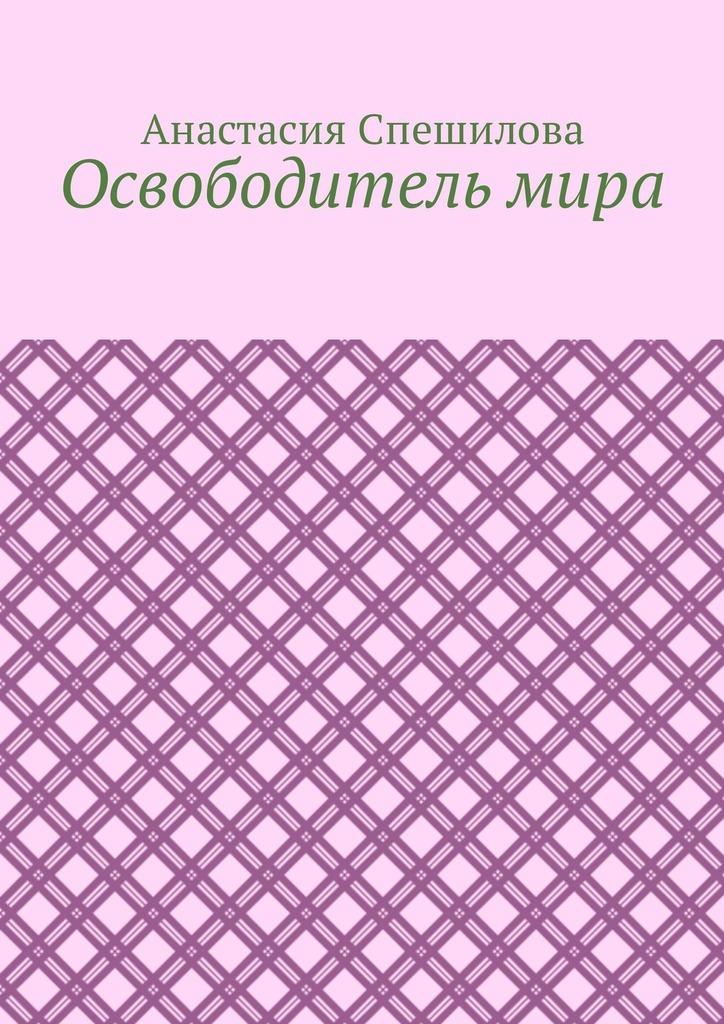 Анастасия Спешилова Освободитель мира