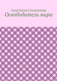 Анастасия Спешилова - Освободитель мира