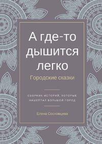 Елена Сосновцева - А где-то дышится легко. Городские сказки
