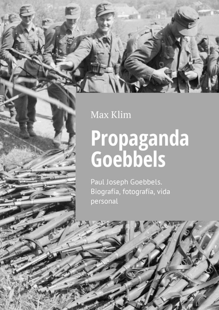 Max Klim Propaganda Goebbels. Paul Joseph Goebbels. Biografía, fotografía, vida personal