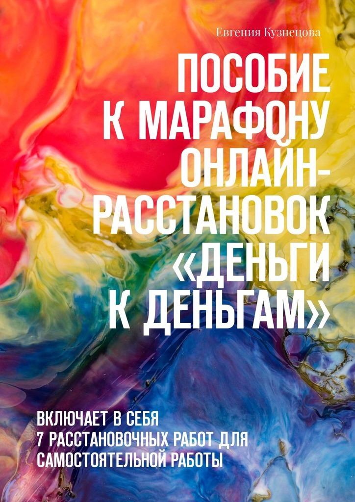 Евгения Кузнецова Пособие кмарафону онлайн-расстановок «Деньги кденьгам». Включает всебя 7расстановочных работ для самостоятельной работы