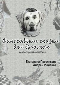 Екатерина Преснякова - Философские сказки для взрослых. Межавторская антология