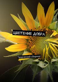 Отсутствует - Цветение добра. Творческий сборник