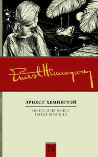 Эрнест Хемингуэй - Иметь и не иметь. Пятая колонна (сборник)