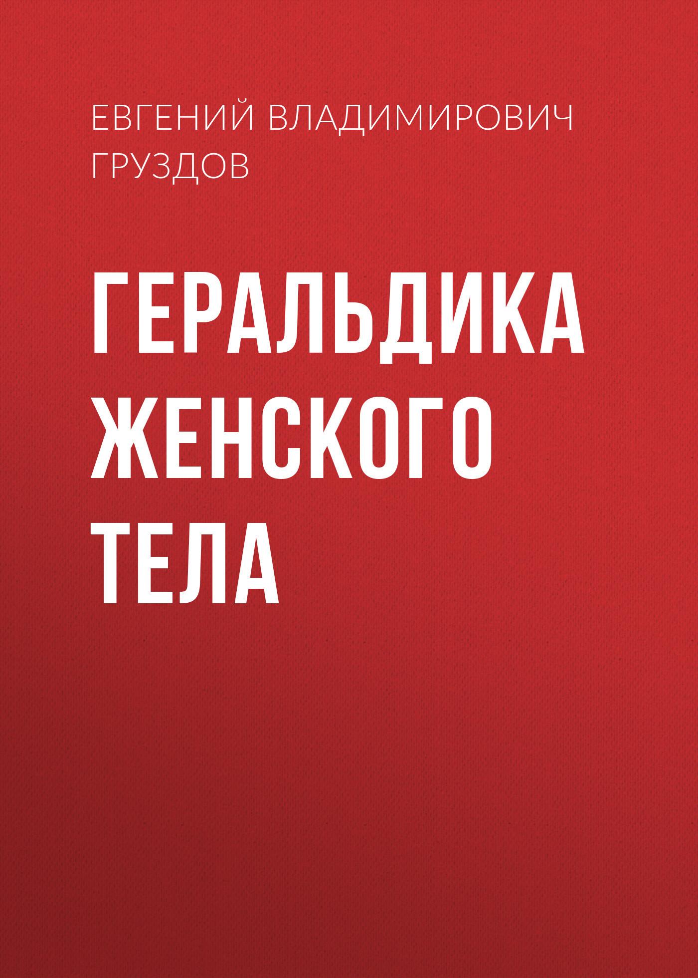 Евгений Владимирович Груздов Геральдика женского тела
