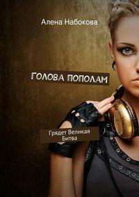 Алена Набокова - Голова пополам. Грядет Великая Битва