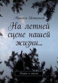 Максим Евстигнеев - На летней сцене нашей жизни… Очерки имысли