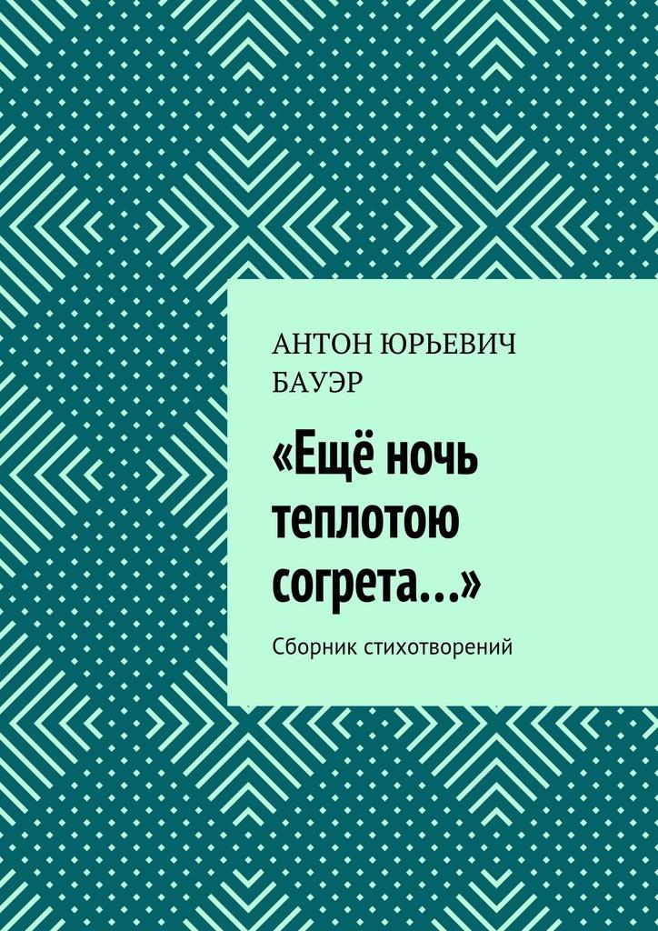 Антон Юрьевич Бауэр «Ещё ночь теплотою согрета…». Сборник стихотворений сборник 1000 и 1 ночь