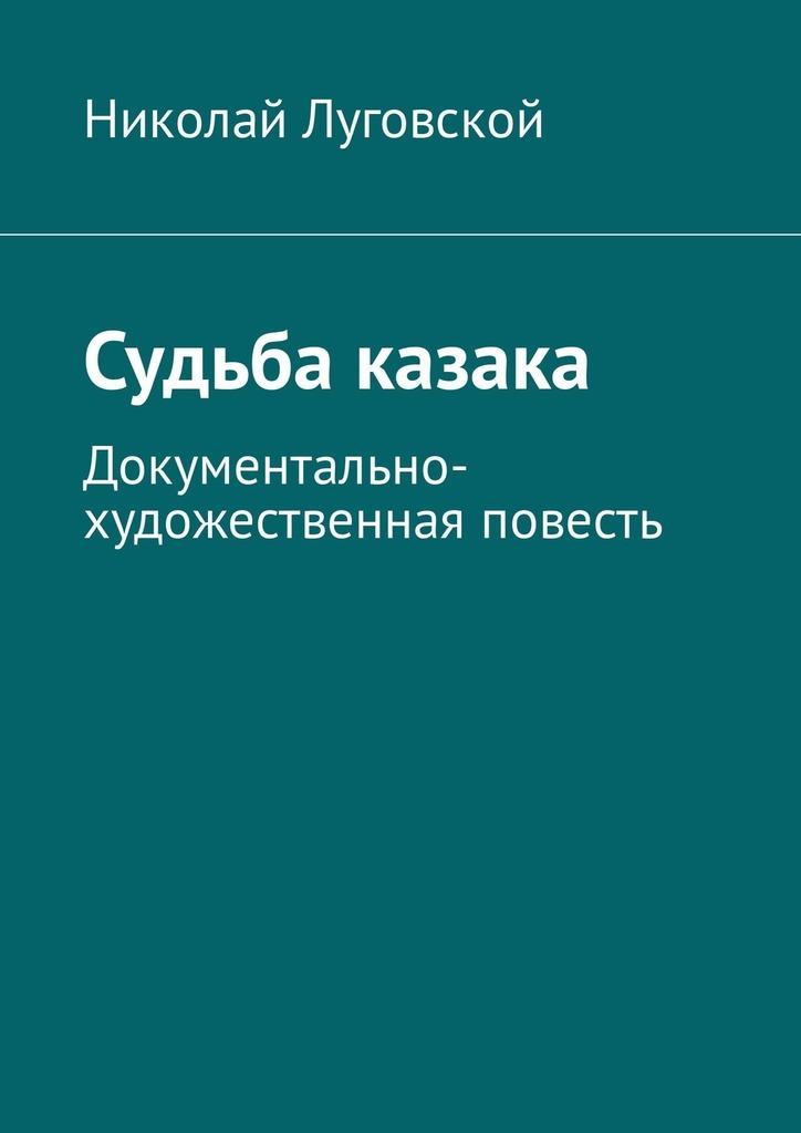 Николай Николаевич Луговской Судьба казака. Документально-художественная повесть
