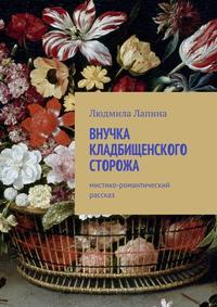 Людмила Лапина - Внучка кладбищенского сторожа. Мистико-романтический рассказ