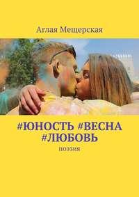 Аглая Мещерская - #юность #весна #любовь. Поэзия
