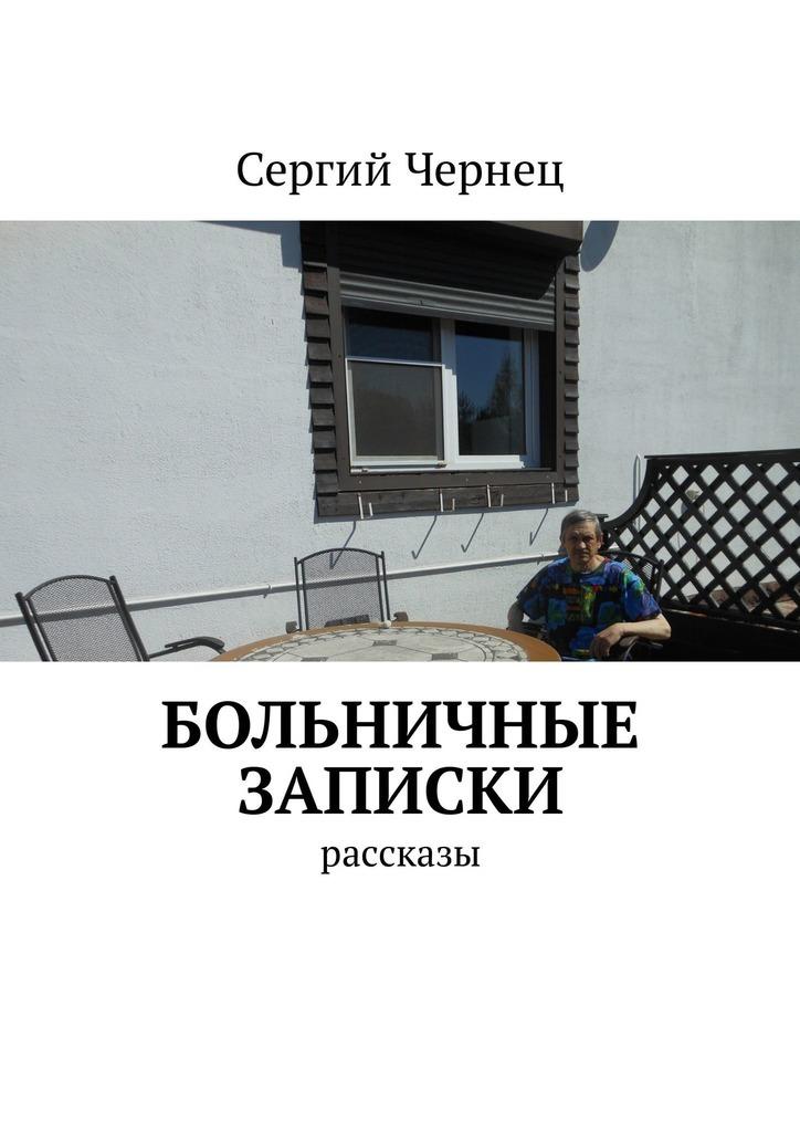Сергий Чернец Больничные записки. Рассказы ISBN: 9785449310743 сергий чернец рассказы иэссе