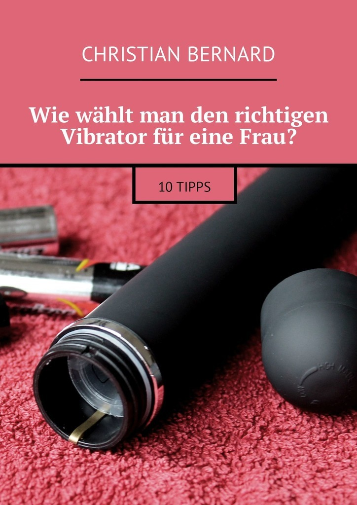 Christian Bernard Wie wählt man den richtigen Vibrator für eine Frau? 10Tipps ISBN: 9785449311009 vitaly mushkin reife frau unbeabsichtigte versuchung