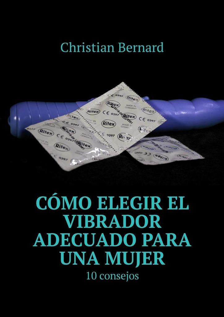где купить Christian Bernard Cómo elegir el vibrador adecuado para una mujer. 10consejos по лучшей цене