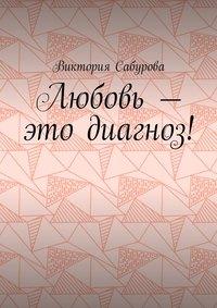 Виктория Константиновна Сабурова - Любовь – это диагноз!