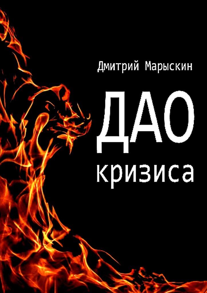 Дмитрий Марыскин Дао кризиса ISBN: 9785449313010 дмитрий марыскин найди свою радость или счастье отприроды