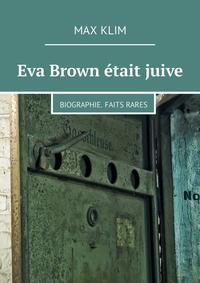 Max Klim - Eva Brown ?tait juive. Biographie. Faits rares