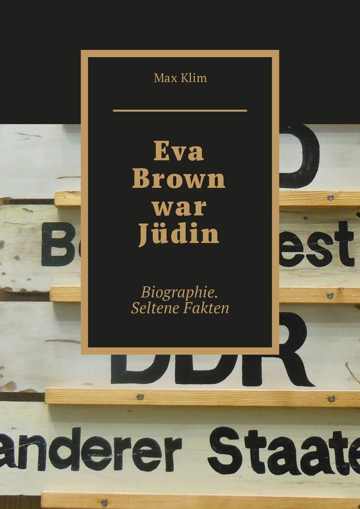 Max Klim Eva Brown war Jüdin. Biographie. Seltene Fakten christian bernard warum männer sex wollen und frauen lieben was männer und frauen von sex und liebe wollen