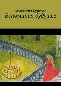 Анастасия Буркова - Вспоминая будущее
