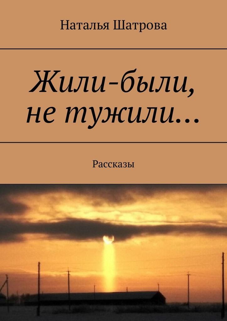 Обложка книги Жили-были, не тужили… Рассказы, автор Наталья Шатрова