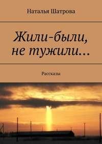 Наталья Шатрова - Жили-были, не тужили… Рассказы