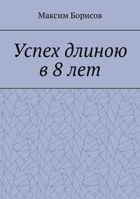 Максим Борисов - Успех длиною в 8 лет
