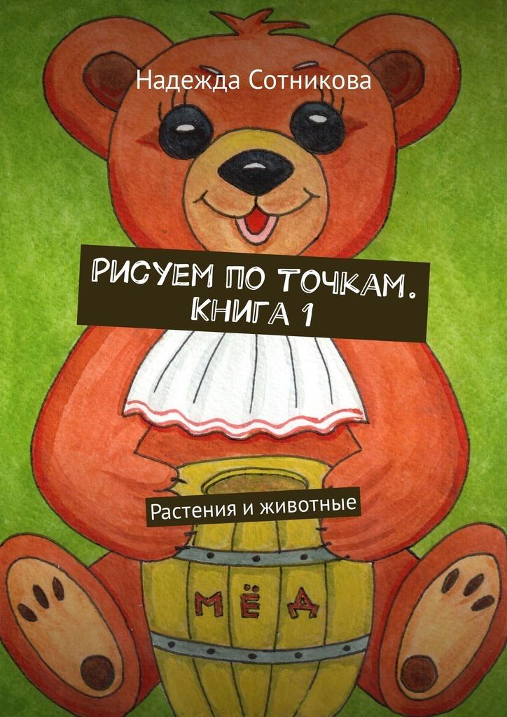 Надежда Анатольевна Сотникова Рисуем поточкам. Книга1. Растения иживотные