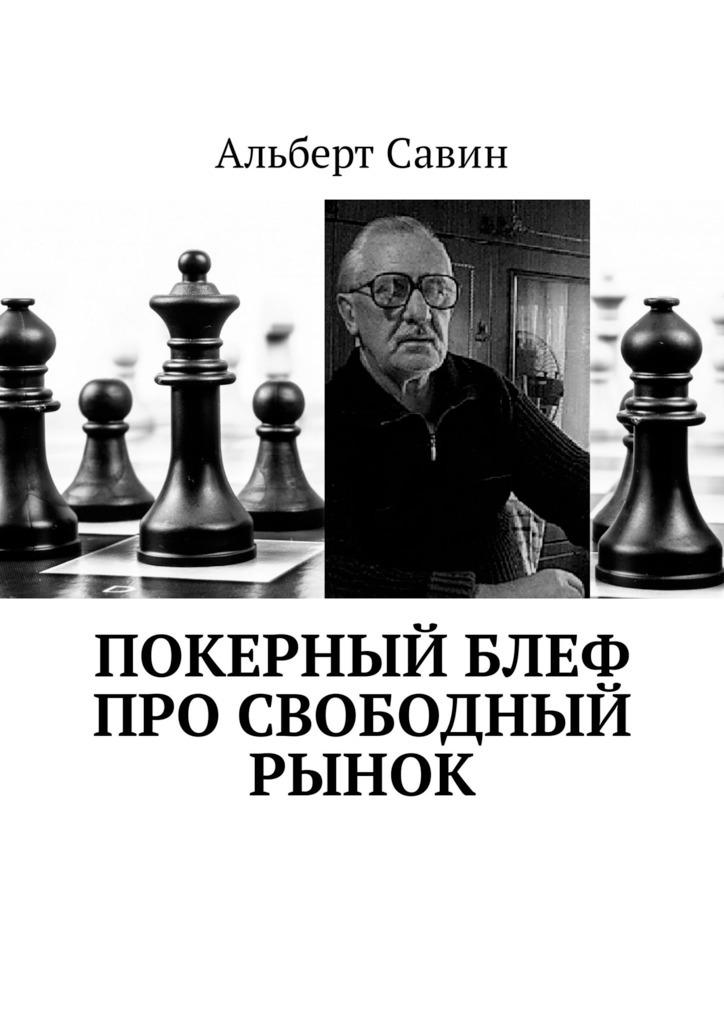 Альберт Савин Покерный блеф про свободный рынок альберт савин экономическое чудо спондеризма о нашем доморощенном капитализме