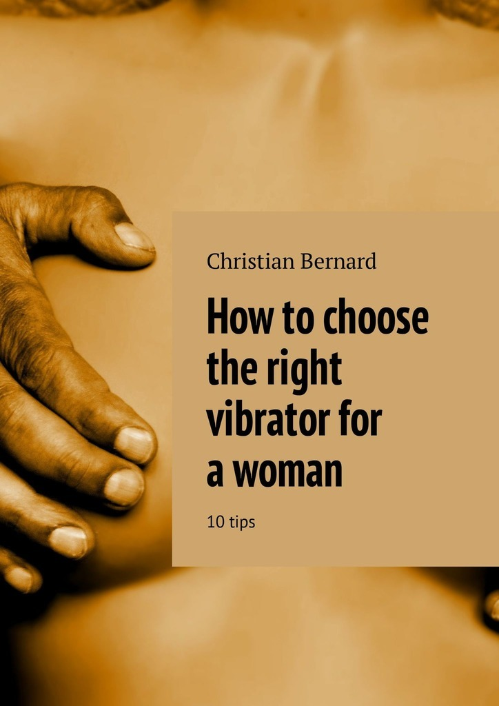 Christian Bernard How to choose the right vibrator for a woman. 10 tips christian bernard how to