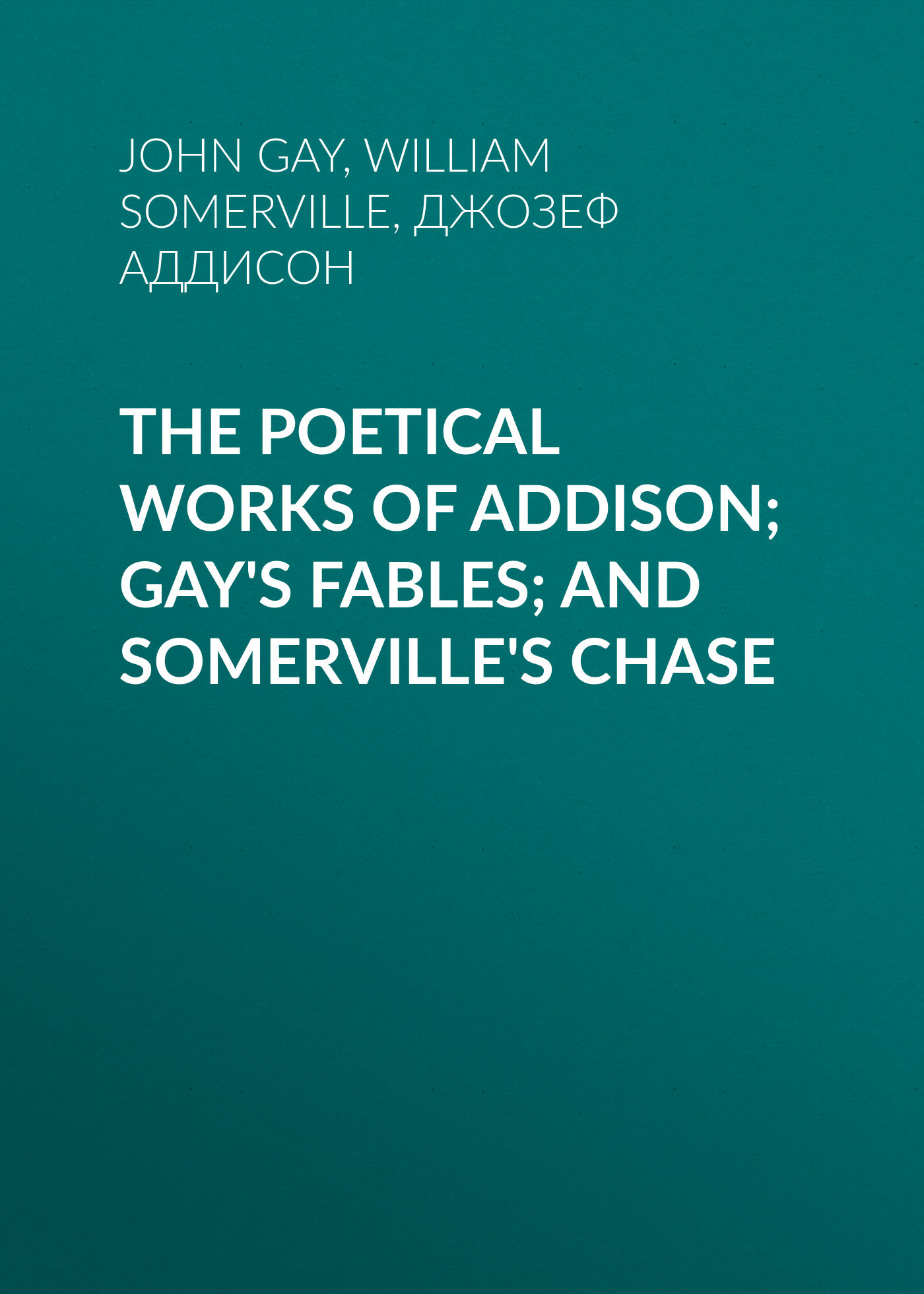 Джозеф Аддисон The Poetical Works of Addison; Gay's Fables; and Somerville's Chase fables volume 11 war and pieces