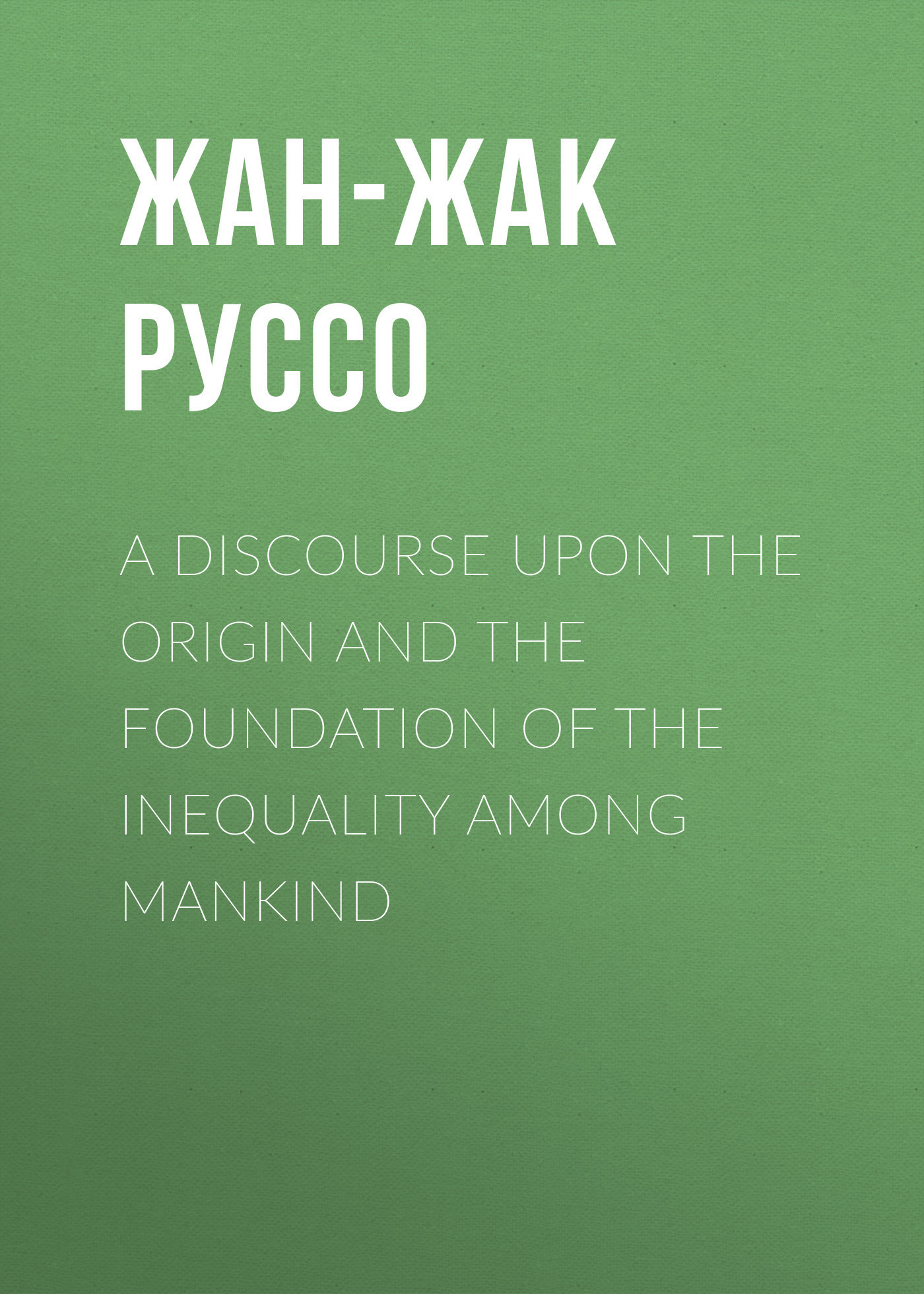 Жан-Жак Руссо A Discourse Upon the Origin and the Foundation of the Inequality Among Mankind