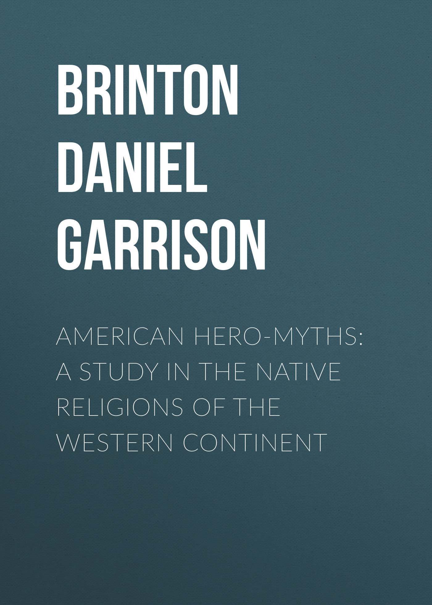 Brinton Daniel Garrison American Hero-Myths: A Study in the Native Religions of the Western Continent tribal andhra pradesh a study of yarukulas in rayalaseema