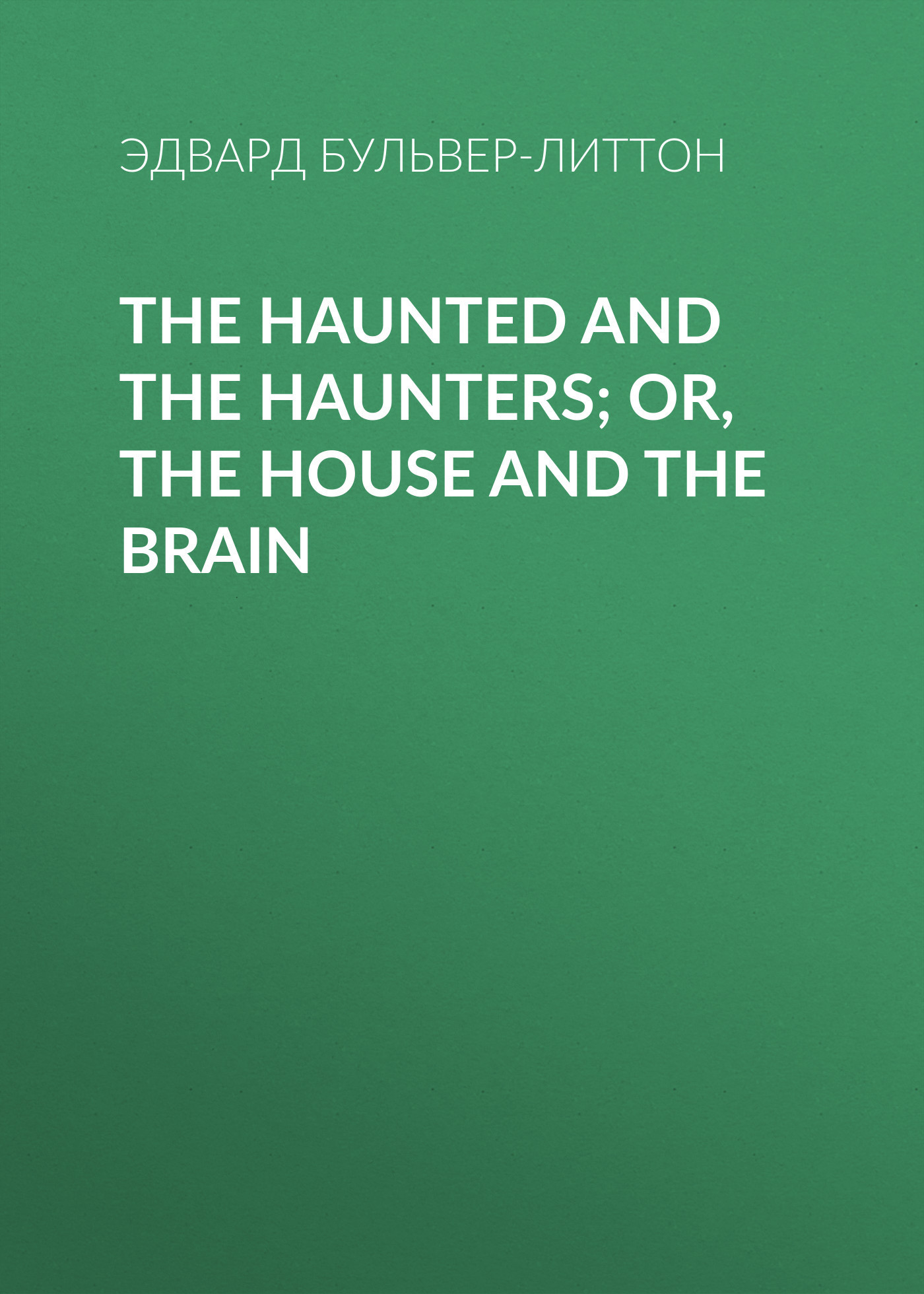 Эдвард Бульвер-Литтон The Haunted and the Haunters; Or, The House and the Brain