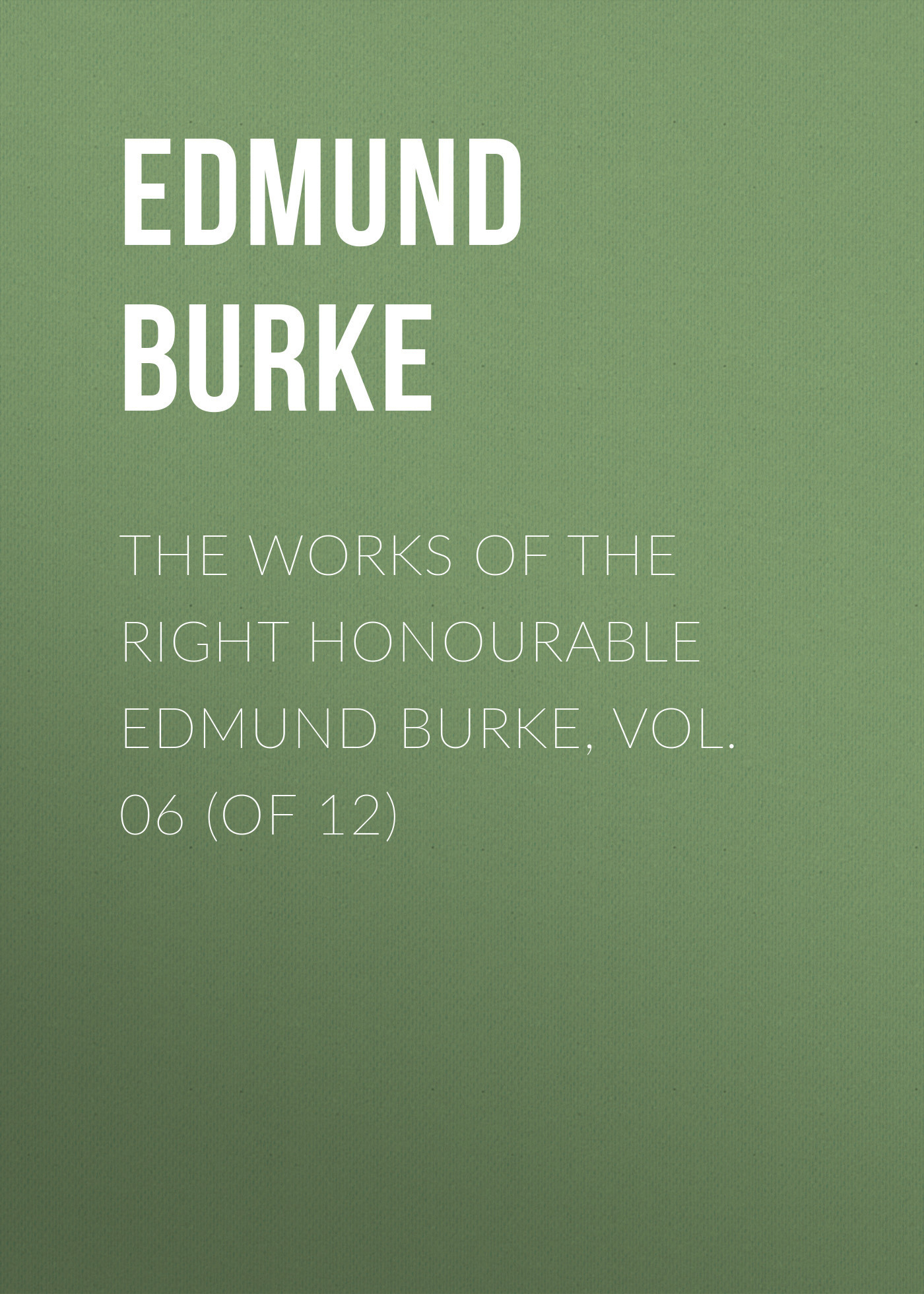 Edmund Burke The Works of the Right Honourable Edmund Burke, Vol. 06 (of 12) edmund burke the works of the right honourable edmund burke vol 09 of 12